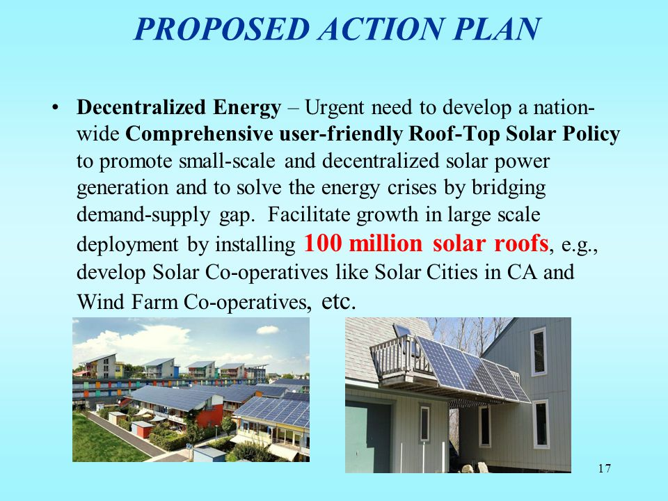 PROPOSED ACTION PLAN Decentralized Energy – Urgent need to develop a nation- wide Comprehensive user-friendly Roof-Top Solar Policy to promote small-s