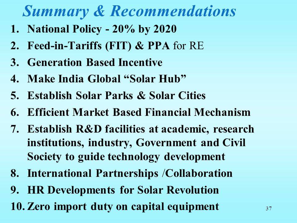 "Summary & Recommendations 1.National Policy - 20% by 2020 2.Feed-in-Tariffs (FIT) & PPA for RE 3.Generation Based Incentive 4.Make India Global ""Solar"