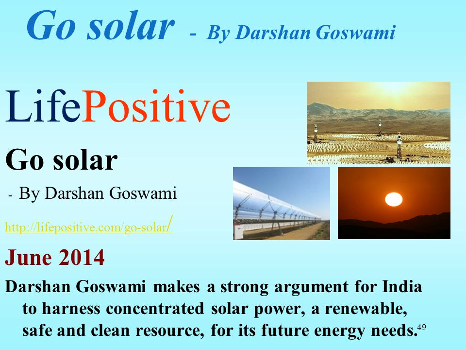 Go solar - By Darshan Goswami LifePositive Go solar - By Darshan Goswami http://lifepositive.com/go-solar / June 2014 Darshan Goswami makes a strong a