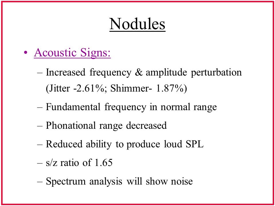 Nodules Acoustic Signs: –Increased frequency & amplitude perturbation (Jitter -2.61%; Shimmer- 1.87%) –Fundamental frequency in normal range –Phonational range decreased –Reduced ability to produce loud SPL –s/z ratio of 1.65 –Spectrum analysis will show noise