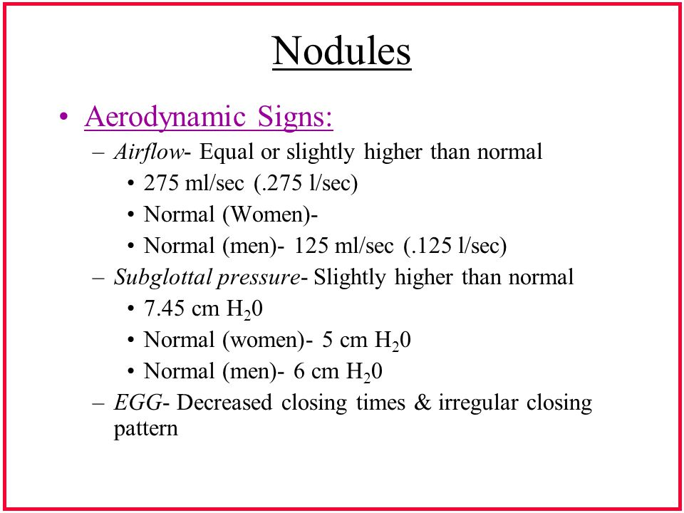 Nodules Aerodynamic Signs: –Airflow- Equal or slightly higher than normal 275 ml/sec (.275 l/sec) Normal (Women)- Normal (men)- 125 ml/sec (.125 l/sec) –Subglottal pressure- Slightly higher than normal 7.45 cm H 2 0 Normal (women)- 5 cm H 2 0 Normal (men)- 6 cm H 2 0 –EGG- Decreased closing times & irregular closing pattern