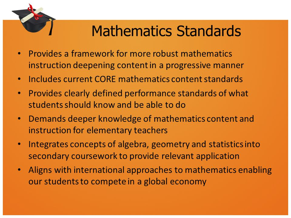Mathematics Standards Provides a framework for more robust mathematics instruction deepening content in a progressive manner Includes current CORE mathematics content standards Provides clearly defined performance standards of what students should know and be able to do Demands deeper knowledge of mathematics content and instruction for elementary teachers Integrates concepts of algebra, geometry and statistics into secondary coursework to provide relevant application Aligns with international approaches to mathematics enabling our students to compete in a global economy