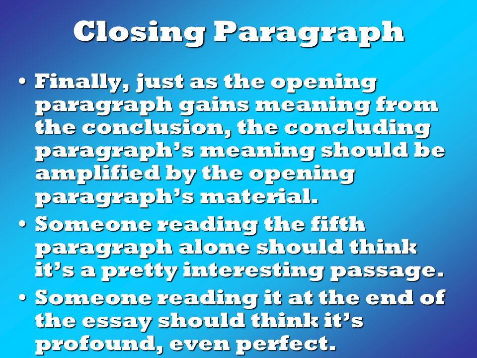 Closing Paragraph Finally, just as the opening paragraph gains meaning from the conclusion, the concluding paragraph's meaning should be amplified by the opening paragraph's material.Finally, just as the opening paragraph gains meaning from the conclusion, the concluding paragraph's meaning should be amplified by the opening paragraph's material.