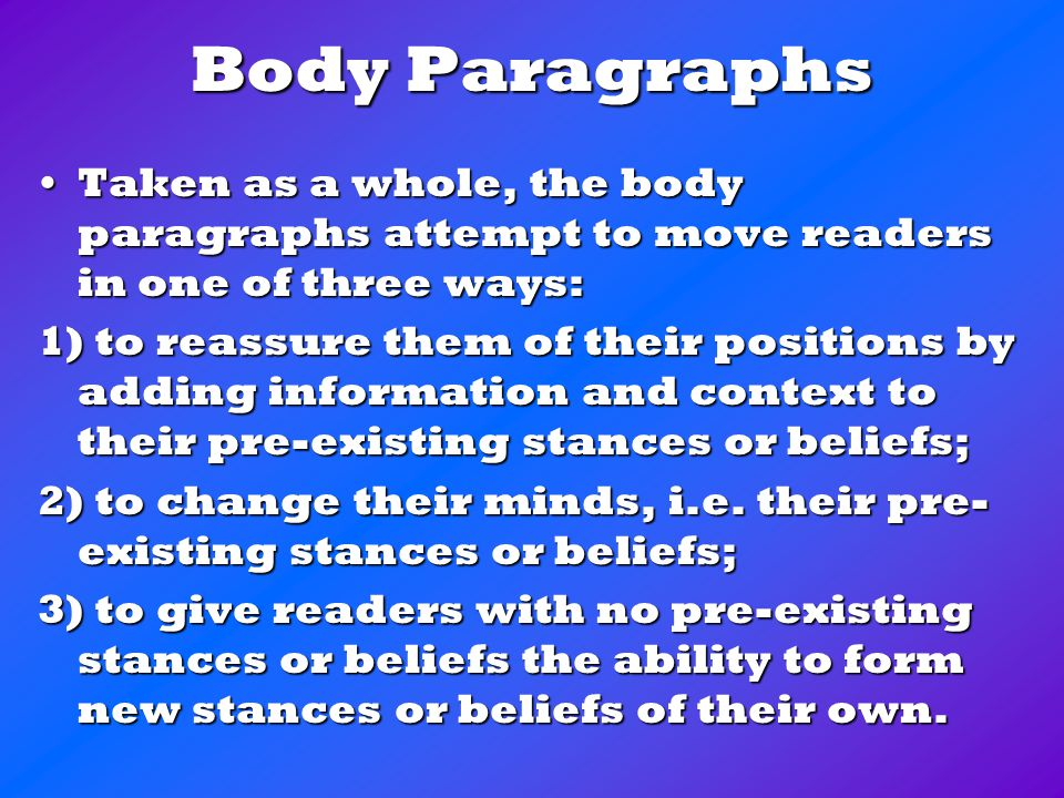 Body Paragraphs Taken as a whole, the body paragraphs attempt to move readers in one of three ways:Taken as a whole, the body paragraphs attempt to move readers in one of three ways: 1) to reassure them of their positions by adding information and context to their pre-existing stances or beliefs; 2) to change their minds, i.e.