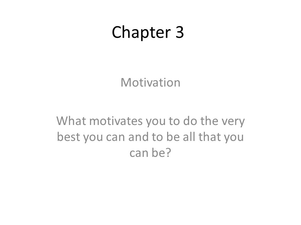 Chapter 3 Motivation What motivates you to do the very best you can and to be all that you can be