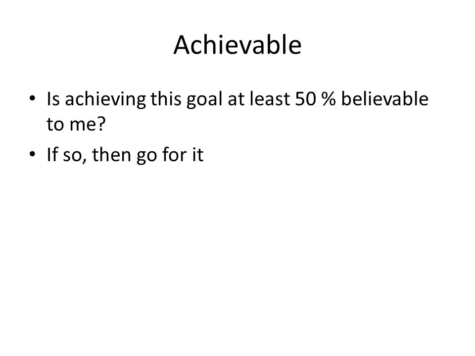 Achievable Is achieving this goal at least 50 % believable to me If so, then go for it