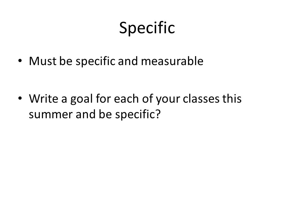 Specific Must be specific and measurable Write a goal for each of your classes this summer and be specific