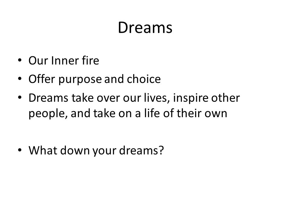 Dreams Our Inner fire Offer purpose and choice Dreams take over our lives, inspire other people, and take on a life of their own What down your dreams