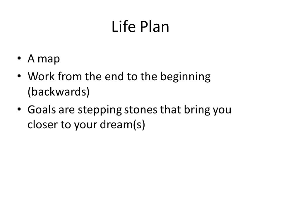 Life Plan A map Work from the end to the beginning (backwards) Goals are stepping stones that bring you closer to your dream(s)