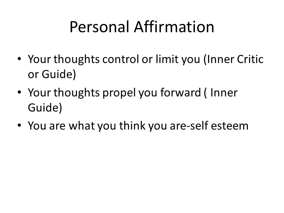 Personal Affirmation Your thoughts control or limit you (Inner Critic or Guide) Your thoughts propel you forward ( Inner Guide) You are what you think you are-self esteem