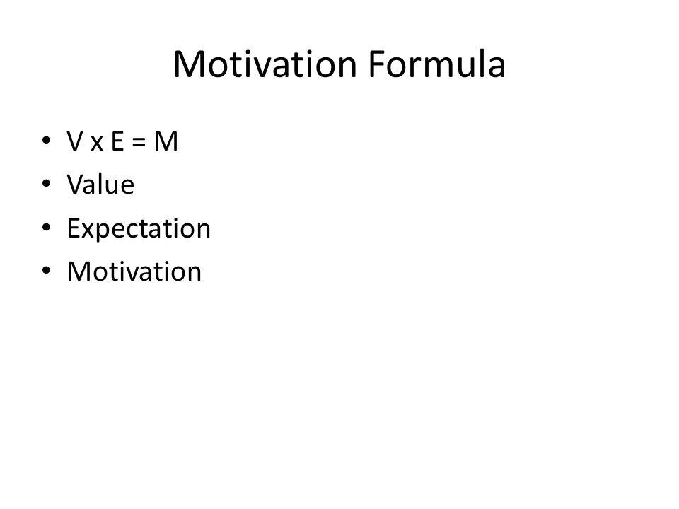 Motivation Formula V x E = M Value Expectation Motivation