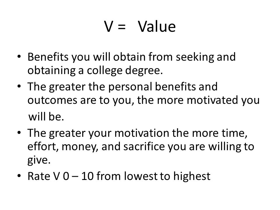 V = Value Benefits you will obtain from seeking and obtaining a college degree.