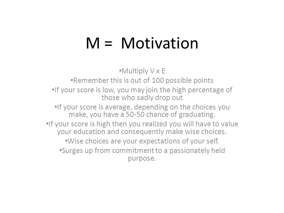 M = Motivation Multiply V x E Remember this is out of 100 possible points If your score is low, you may join the high percentage of those who sadly drop out If your score is average, depending on the choices you make, you have a 50-50 chance of graduating.