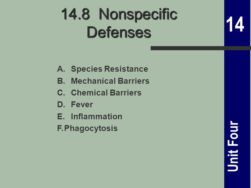 14 Unit Four 14.8 Nonspecific Defenses A.Species Resistance B.Mechanical Barriers C.Chemical Barriers D.Fever E.Inflammation F.Phagocytosis