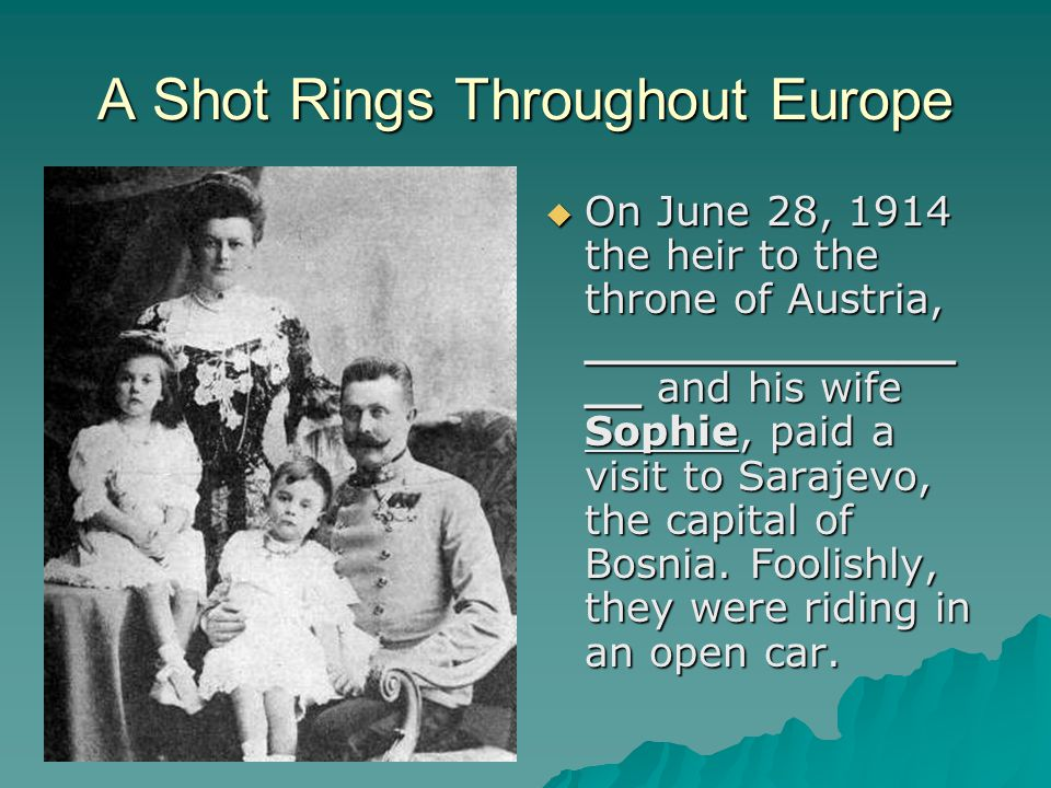 A Shot Rings Throughout Europe  On June 28, 1914 the heir to the throne of Austria, _____________ __ and his wife Sophie, paid a visit to Sarajevo, the capital of Bosnia.