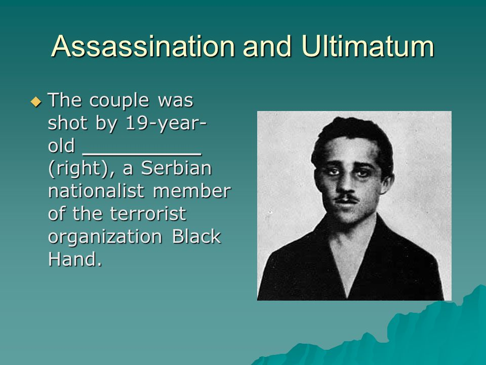 Assassination and Ultimatum  The couple was shot by 19-year- old _________ (right), a Serbian nationalist member of the terrorist organization Black