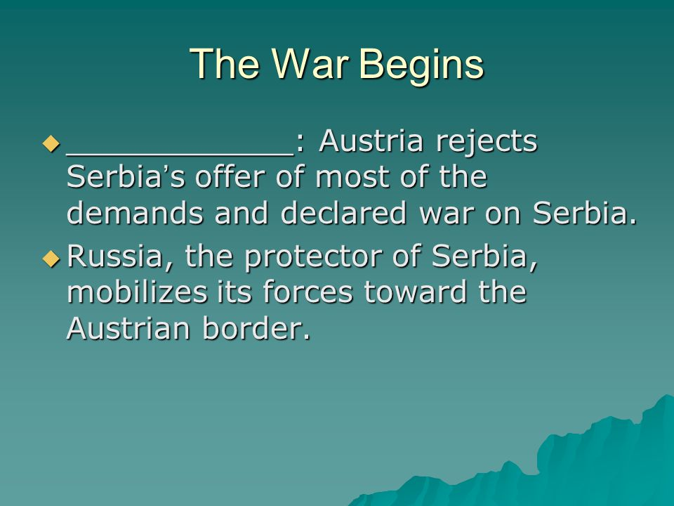 The War Begins  ____________: Austria rejects Serbia ' s offer of most of the demands and declared war on Serbia.  Russia, the protector of Serbia,