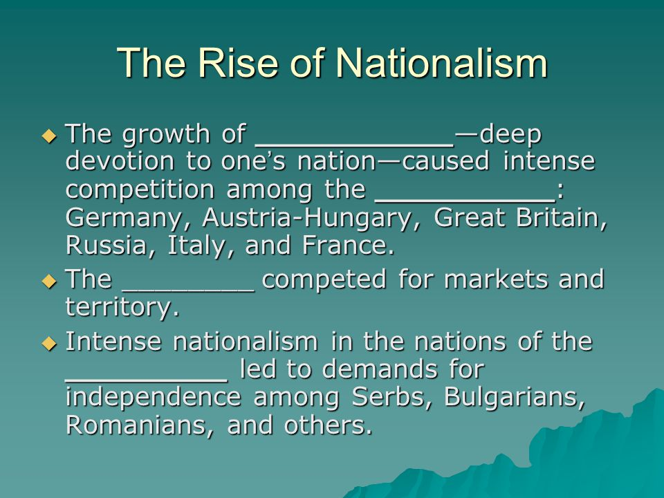 The Rise of Nationalism  The growth of ___________—deep devotion to one ' s nation—caused intense competition among the __________: Germany, Austria-Hungary, Great Britain, Russia, Italy, and France.