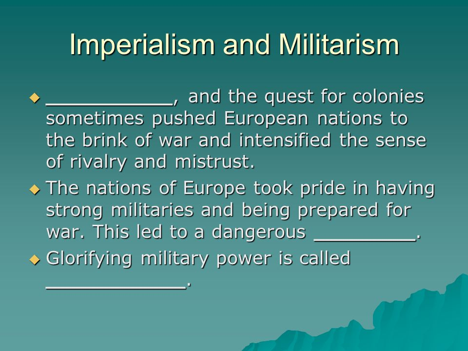 Imperialism and Militarism  __________, and the quest for colonies sometimes pushed European nations to the brink of war and intensified the sense of