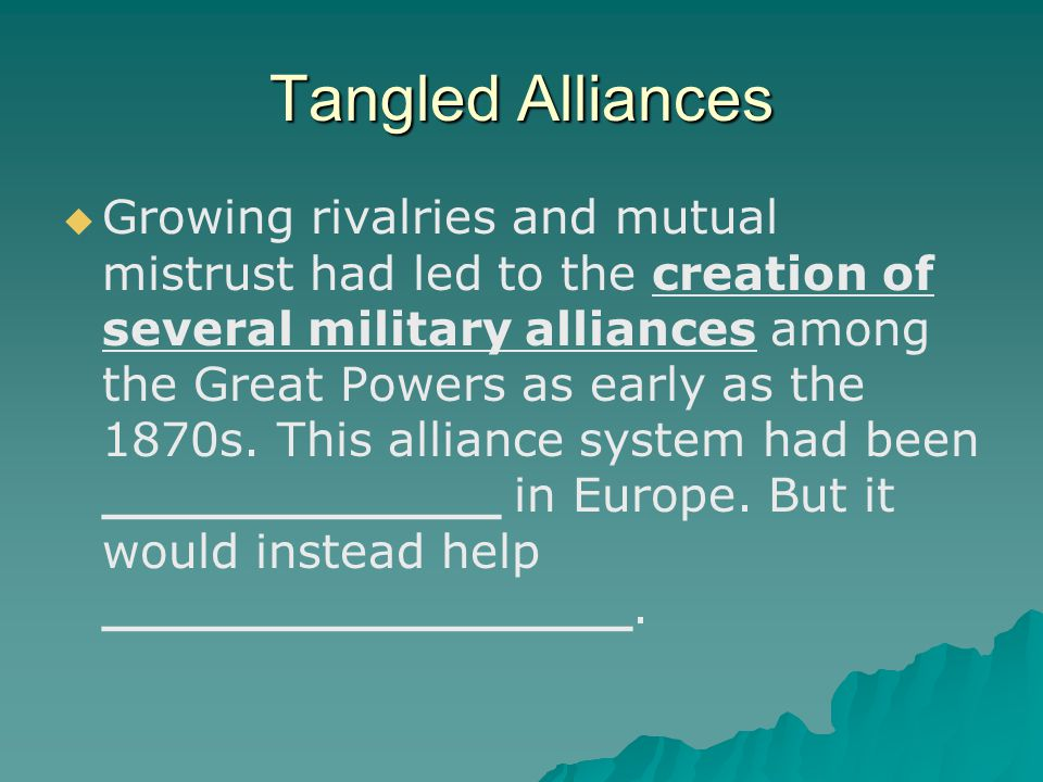 Tangled Alliances   Growing rivalries and mutual mistrust had led to the creation of several military alliances among the Great Powers as early as the 1870s.