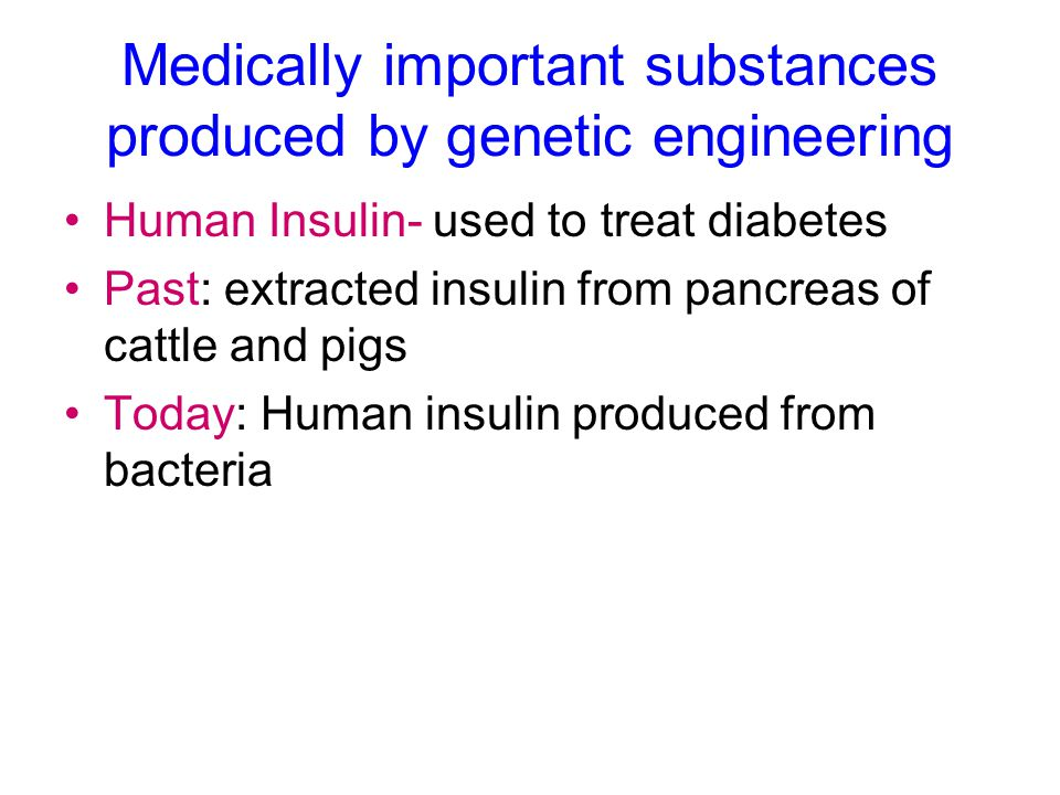 Medically important substances produced by genetic engineering Human Insulin- used to treat diabetes Past: extracted insulin from pancreas of cattle a