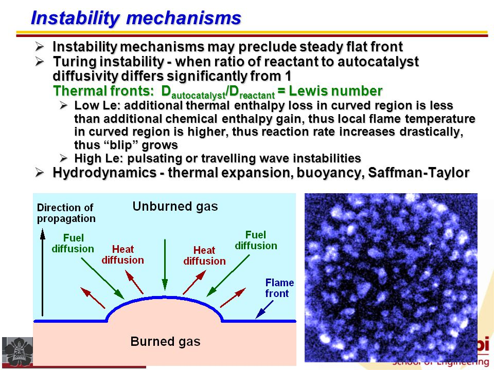 Reaction-diffusion systems - characteristics  After initial transient, fronts typically propagate at a steady rate  Propagation speed (S L ) ~ (D  ) 1/2 »D = diffusivity of autocatalyst or reactant »  = characteristic reaction rate = (reaction time) -1  D depends on sound speed (c) & mean free path ( ) »D ~ c »D ~ c  Propagation rate generally faster in turbulent media due to wrinkling (increased surface area) of front  Thermal fronts require high Zeldovich number (Ze) so that  products >>  reactants, otherwise reaction starts spontaneously.