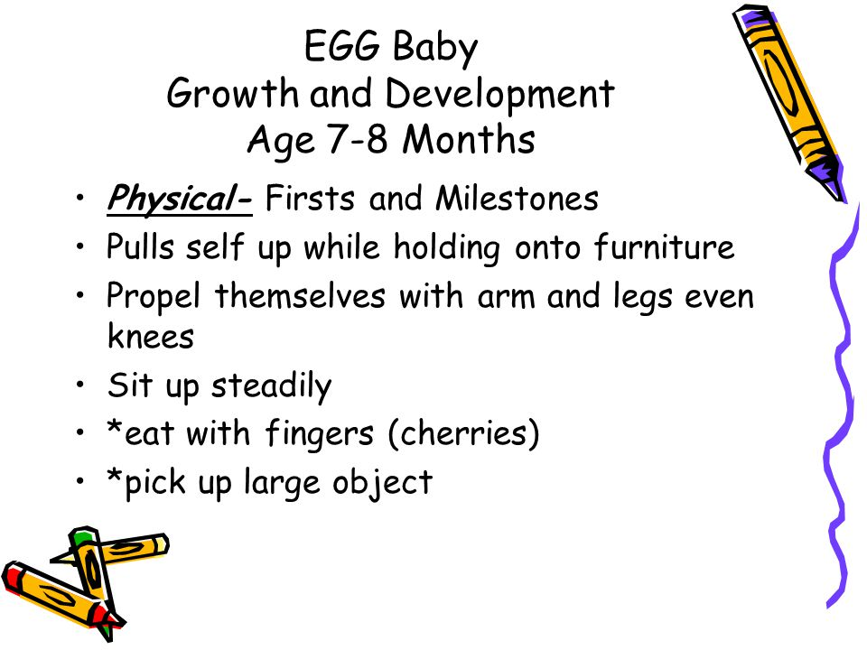 EGG Baby Growth and Development Age 7-8 Months Physical- Firsts and Milestones Pulls self up while holding onto furniture Propel themselves with arm and legs even knees Sit up steadily *eat with fingers (cherries) *pick up large object