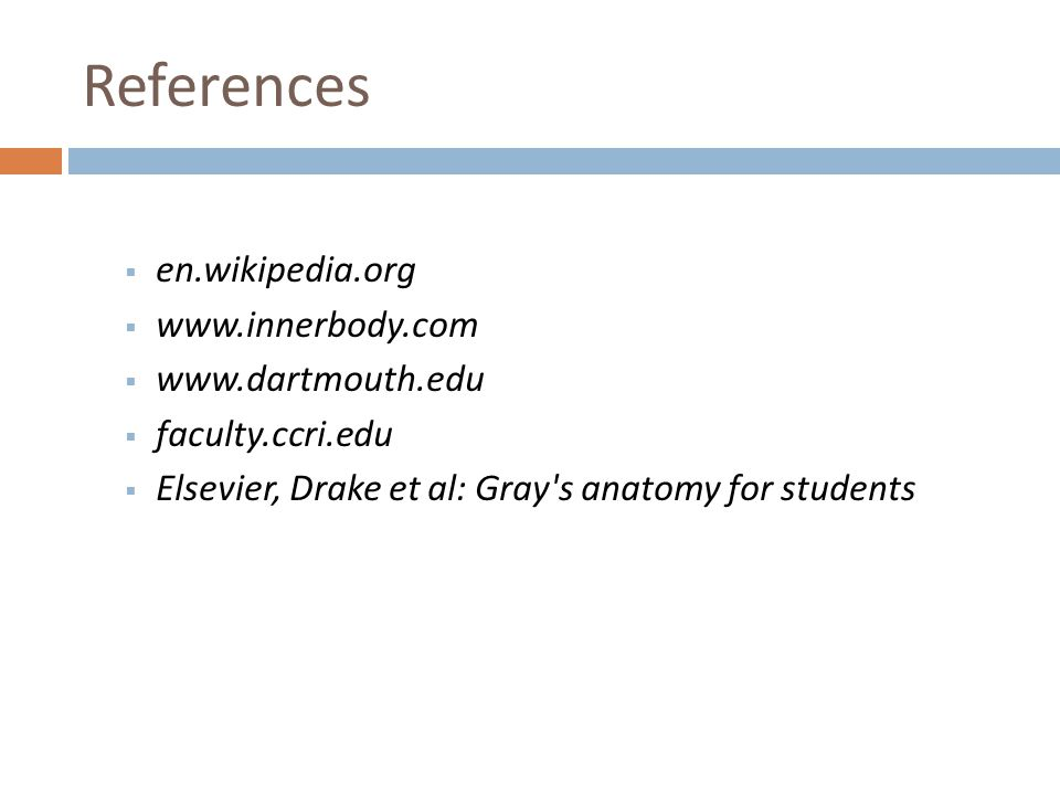 References  en.wikipedia.org  www.innerbody.com  www.dartmouth.edu  faculty.ccri.edu  Elsevier, Drake et al: Gray's anatomy for students