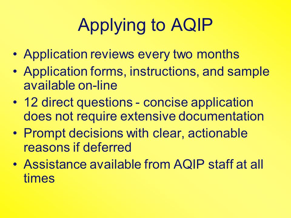 Applying to AQIP Application reviews every two months Application forms, instructions, and sample available on-line 12 direct questions - concise application does not require extensive documentation Prompt decisions with clear, actionable reasons if deferred Assistance available from AQIP staff at all times