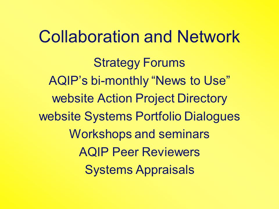 Collaboration and Network Strategy Forums AQIP's bi-monthly News to Use website Action Project Directory website Systems Portfolio Dialogues Workshops and seminars AQIP Peer Reviewers Systems Appraisals