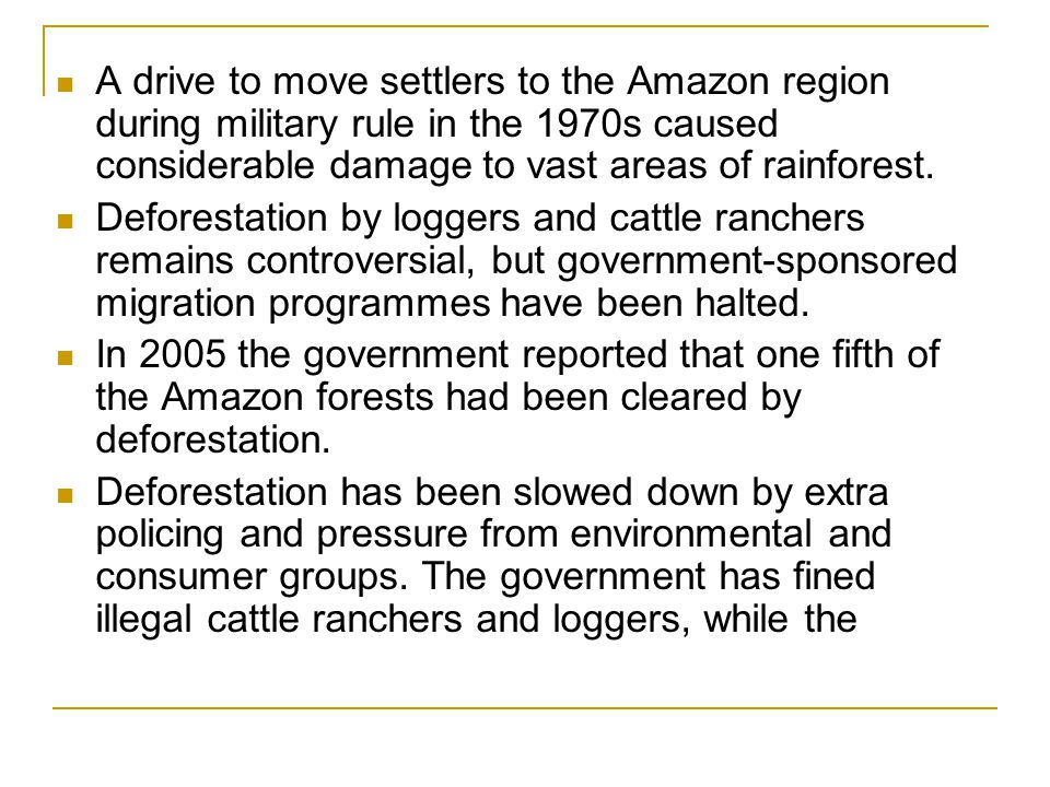A drive to move settlers to the Amazon region during military rule in the 1970s caused considerable damage to vast areas of rainforest. Deforestation