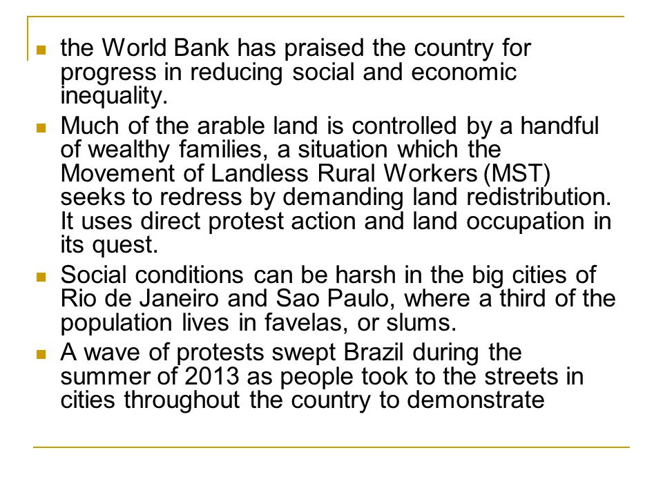 the World Bank has praised the country for progress in reducing social and economic inequality. Much of the arable land is controlled by a handful of