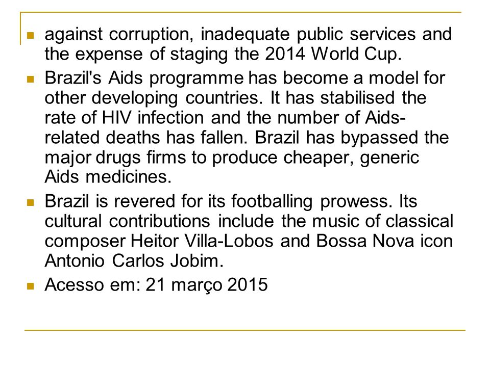 against corruption, inadequate public services and the expense of staging the 2014 World Cup. Brazil's Aids programme has become a model for other dev