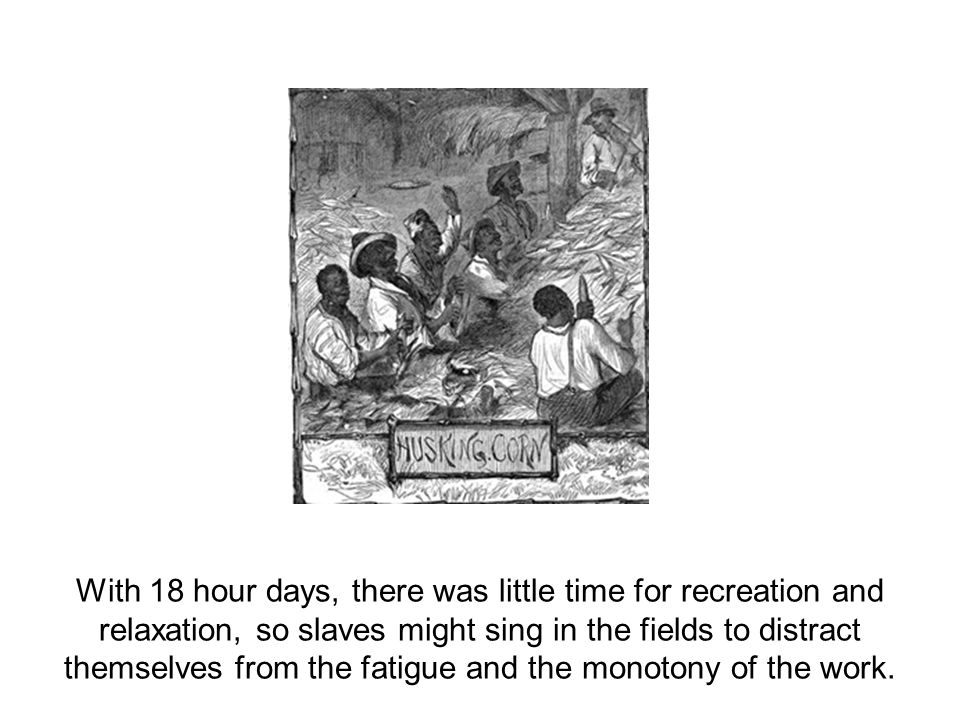 With 18 hour days, there was little time for recreation and relaxation, so slaves might sing in the fields to distract themselves from the fatigue and