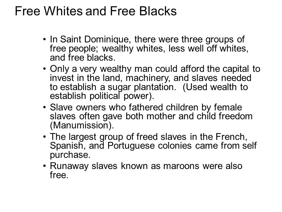 Free Whites and Free Blacks In Saint Dominique, there were three groups of free people; wealthy whites, less well off whites, and free blacks. Only a