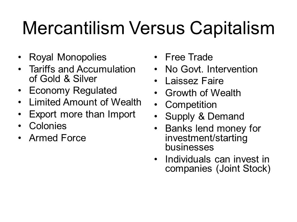 Mercantilism Versus Capitalism Royal Monopolies Tariffs and Accumulation of Gold & Silver Economy Regulated Limited Amount of Wealth Export more than