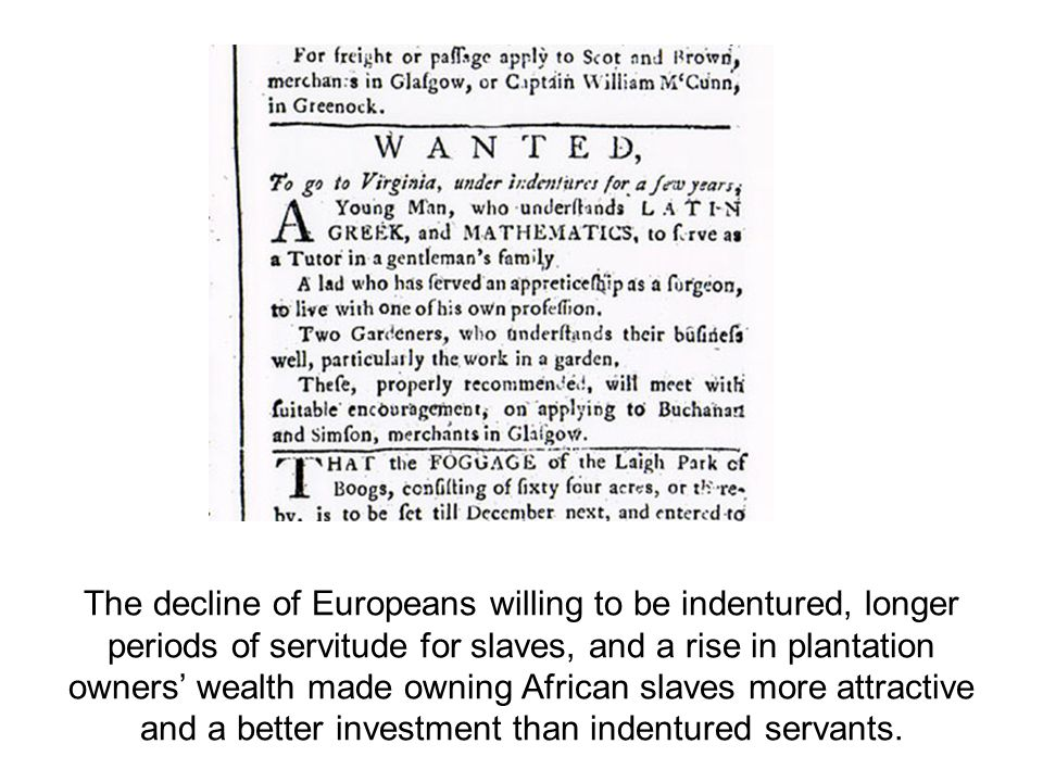 The decline of Europeans willing to be indentured, longer periods of servitude for slaves, and a rise in plantation owners' wealth made owning African