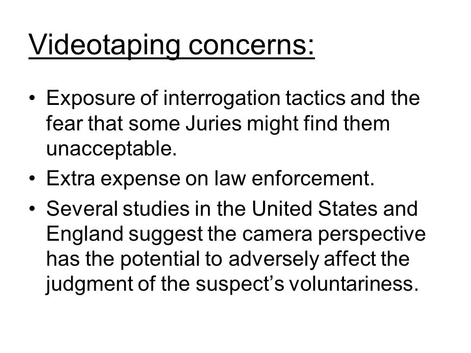 Videotaping concerns: Exposure of interrogation tactics and the fear that some Juries might find them unacceptable.