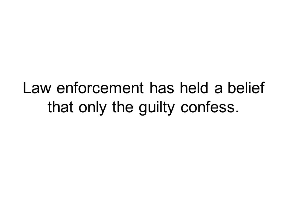 Law enforcement has held a belief that only the guilty confess.