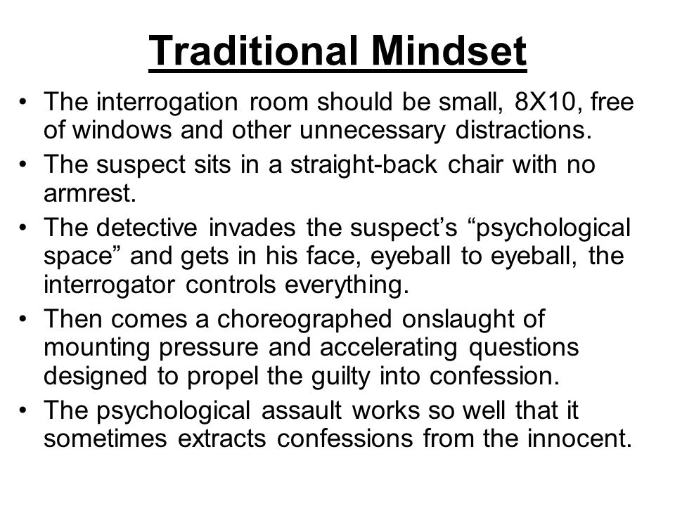 Traditional Mindset The interrogation room should be small, 8X10, free of windows and other unnecessary distractions.