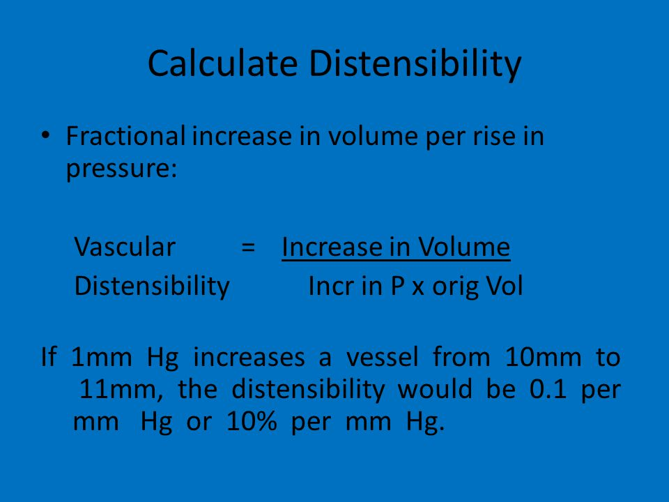 Calculate Distensibility Fractional increase in volume per rise in pressure: Vascular = Increase in Volume DistensibilityIncr in P x orig Vol If 1mm Hg increases a vessel from 10mm to 11mm, the distensibility would be 0.1 per mm Hg or 10% per mm Hg.