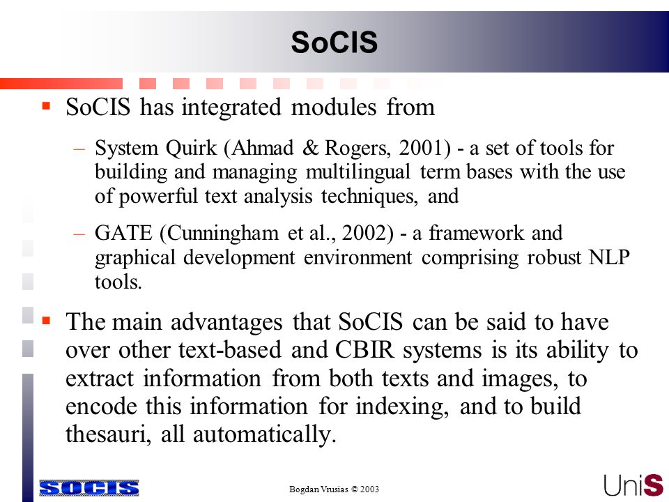 Bogdan Vrusias © 2003 SoCIS  SoCIS has integrated modules from –System Quirk (Ahmad & Rogers, 2001) - a set of tools for building and managing multilingual term bases with the use of powerful text analysis techniques, and –GATE (Cunningham et al., 2002) - a framework and graphical development environment comprising robust NLP tools.
