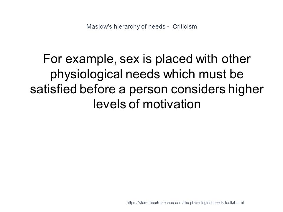 Maslow s hierarchy of needs - Criticism 1 For example, sex is placed with other physiological needs which must be satisfied before a person considers higher levels of motivation https://store.theartofservice.com/the-physiological-needs-toolkit.html