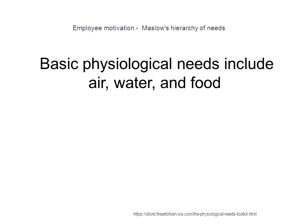 Employee motivation - Maslow s hierarchy of needs 1 Basic physiological needs include air, water, and food https://store.theartofservice.com/the-physiological-needs-toolkit.html