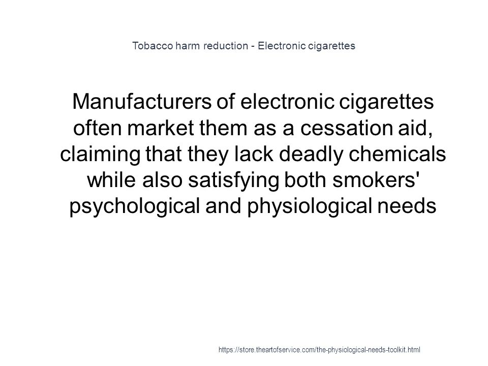 Tobacco harm reduction - Electronic cigarettes 1 Manufacturers of electronic cigarettes often market them as a cessation aid, claiming that they lack deadly chemicals while also satisfying both smokers psychological and physiological needs https://store.theartofservice.com/the-physiological-needs-toolkit.html