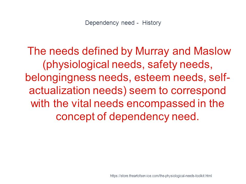 Dependency need - History 1 The needs defined by Murray and Maslow (physiological needs, safety needs, belongingness needs, esteem needs, self- actualization needs) seem to correspond with the vital needs encompassed in the concept of dependency need.