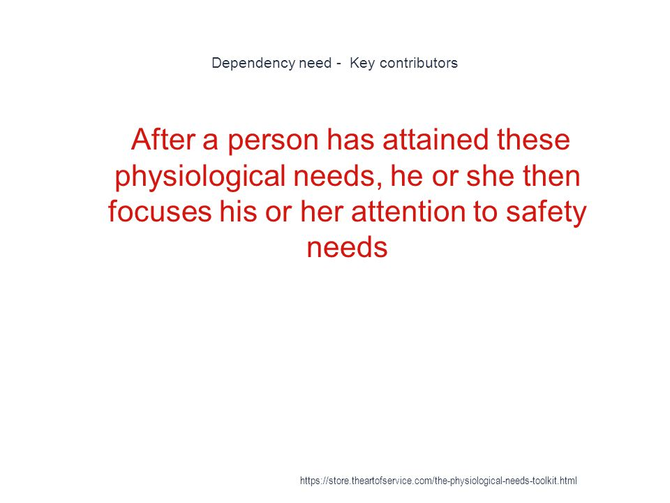 Dependency need - Key contributors 1 After a person has attained these physiological needs, he or she then focuses his or her attention to safety needs https://store.theartofservice.com/the-physiological-needs-toolkit.html
