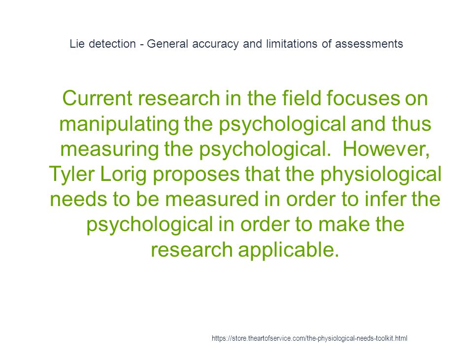 Lie detection - General accuracy and limitations of assessments 1 Current research in the field focuses on manipulating the psychological and thus measuring the psychological.