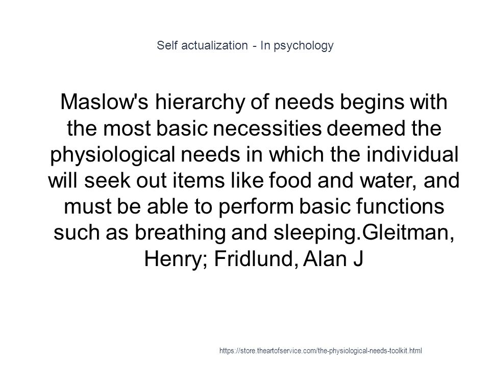 Self actualization - In psychology 1 Maslow s hierarchy of needs begins with the most basic necessities deemed the physiological needs in which the individual will seek out items like food and water, and must be able to perform basic functions such as breathing and sleeping.Gleitman, Henry; Fridlund, Alan J https://store.theartofservice.com/the-physiological-needs-toolkit.html