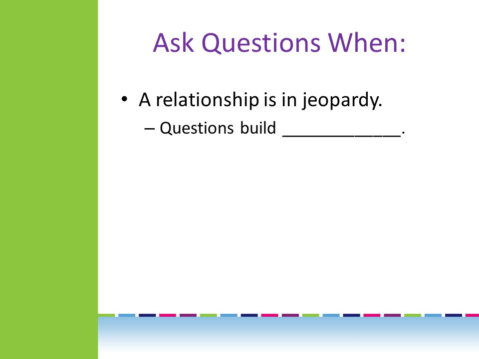 Ask Questions When: A relationship is in jeopardy. – Questions build _____________.